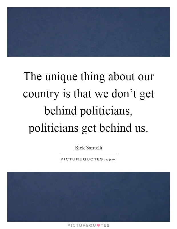 The unique thing about our country is that we don't get behind politicians, politicians get behind us Picture Quote #1