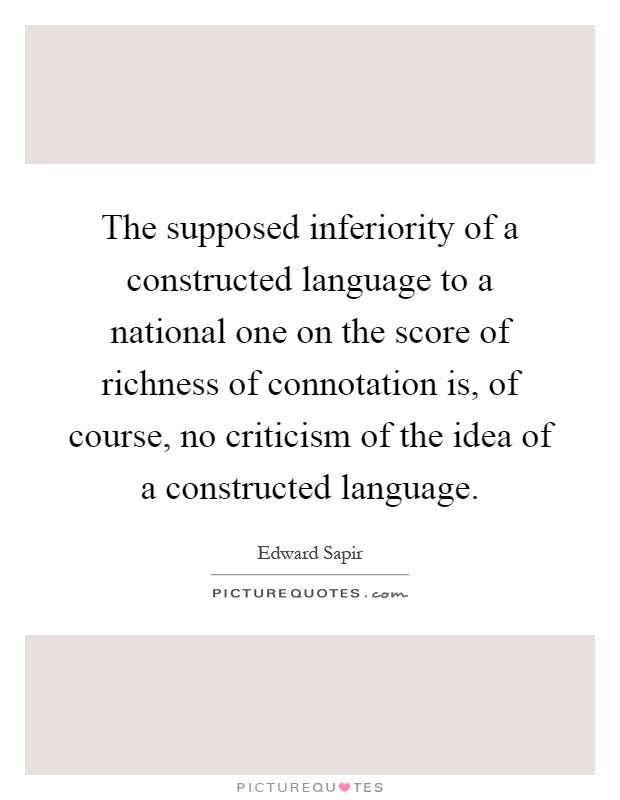 The supposed inferiority of a constructed language to a national one on the score of richness of connotation is, of course, no criticism of the idea of a constructed language Picture Quote #1