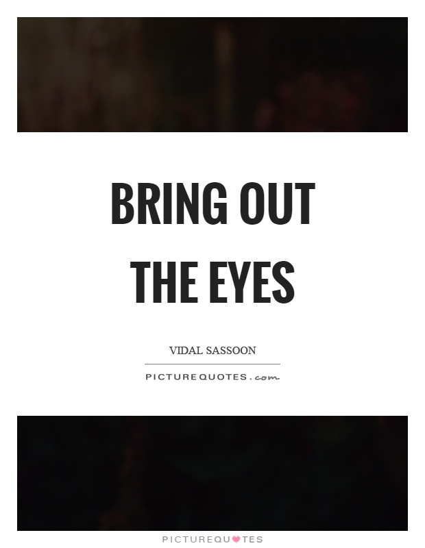 Bring out the eyes Picture Quote #1