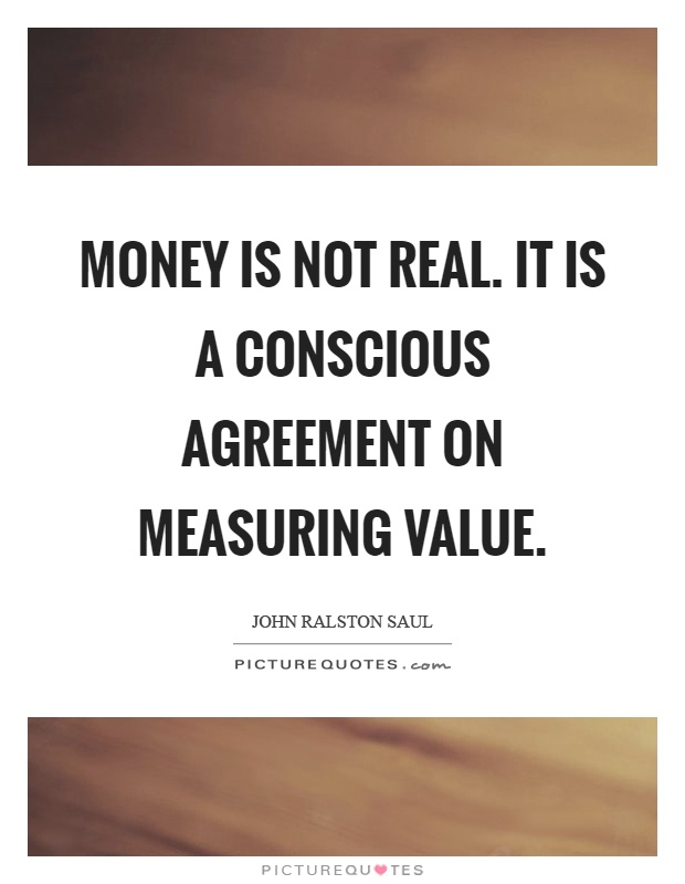 Money is not real. It is a conscious agreement on measuring value Picture Quote #1