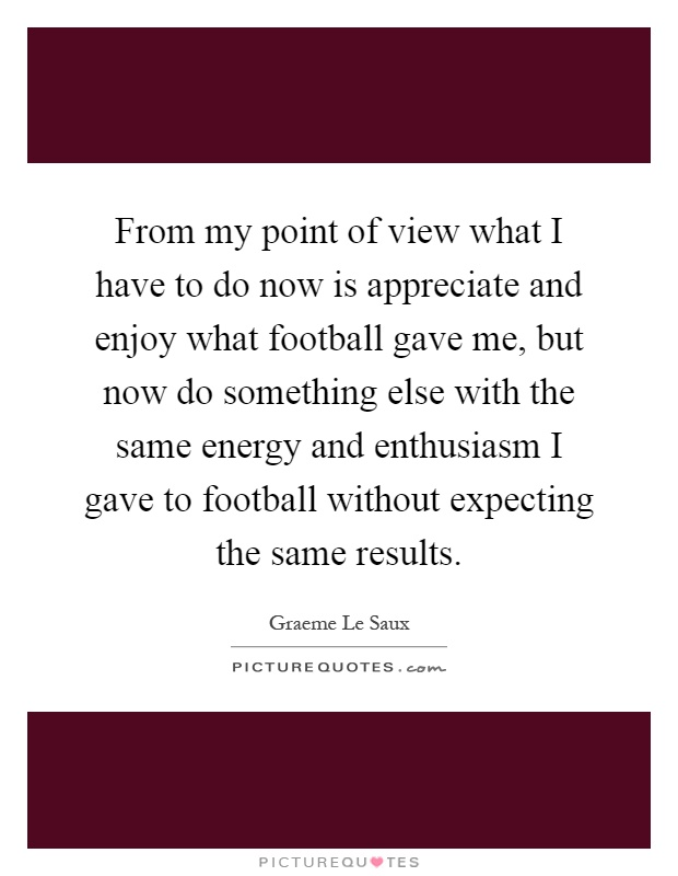 From my point of view what I have to do now is appreciate and enjoy what football gave me, but now do something else with the same energy and enthusiasm I gave to football without expecting the same results Picture Quote #1