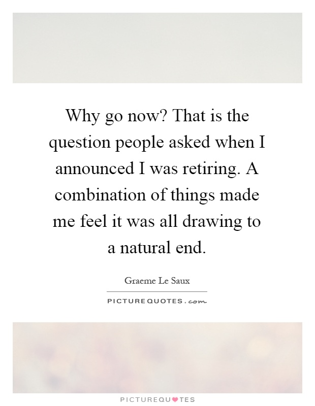 Why go now? That is the question people asked when I announced I was retiring. A combination of things made me feel it was all drawing to a natural end Picture Quote #1