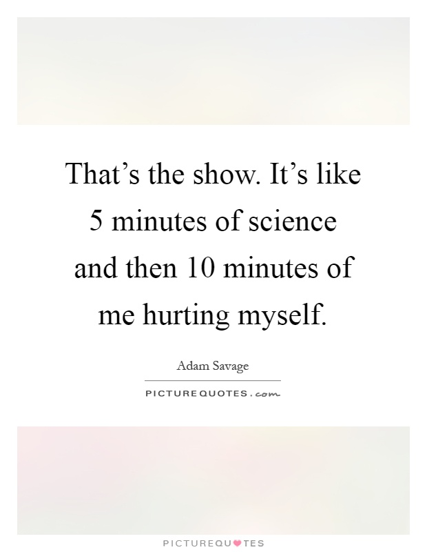 That's the show. It's like 5 minutes of science and then 10 minutes of me hurting myself Picture Quote #1