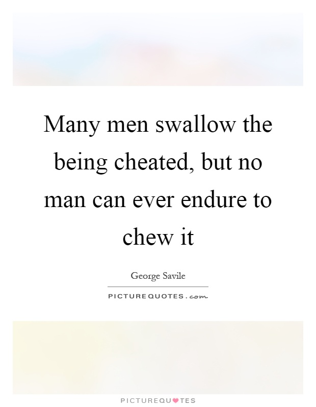 Many men swallow the being cheated, but no man can ever endure to chew it Picture Quote #1