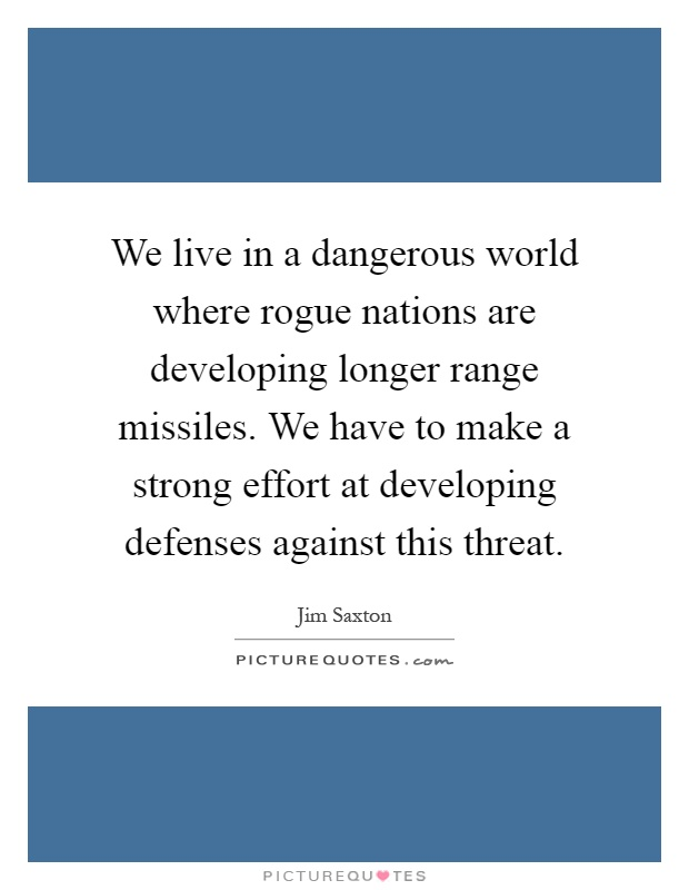 We live in a dangerous world where rogue nations are developing longer range missiles. We have to make a strong effort at developing defenses against this threat Picture Quote #1