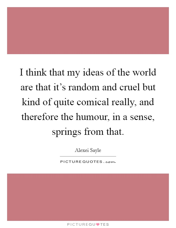 I think that my ideas of the world are that it's random and cruel but kind of quite comical really, and therefore the humour, in a sense, springs from that Picture Quote #1