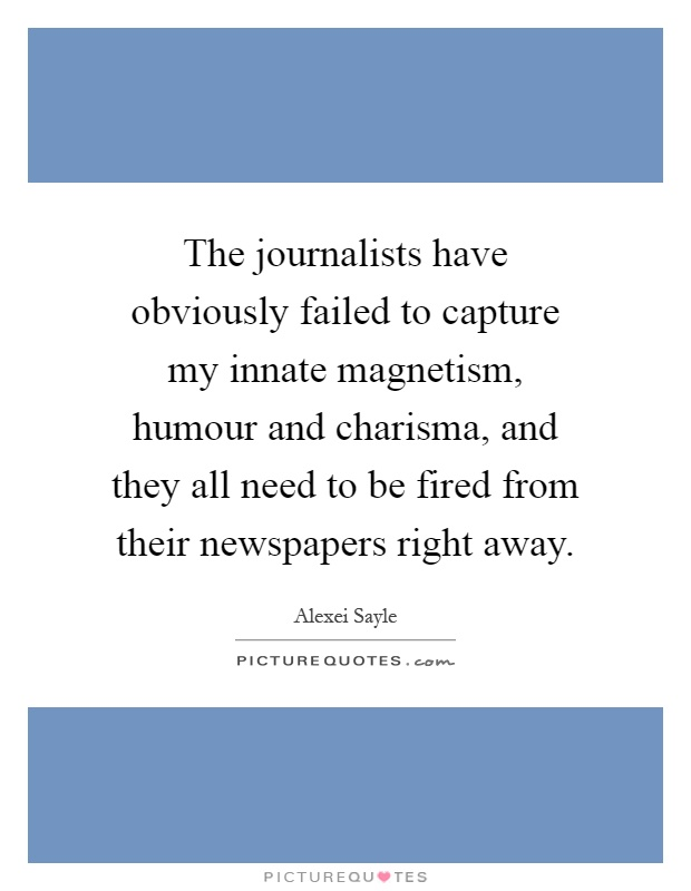 The journalists have obviously failed to capture my innate magnetism, humour and charisma, and they all need to be fired from their newspapers right away Picture Quote #1