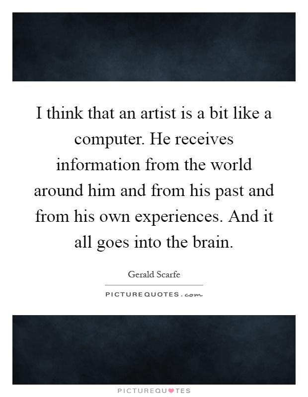 I think that an artist is a bit like a computer. He ...