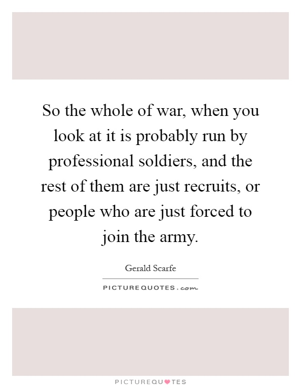 So the whole of war, when you look at it is probably run by professional soldiers, and the rest of them are just recruits, or people who are just forced to join the army Picture Quote #1