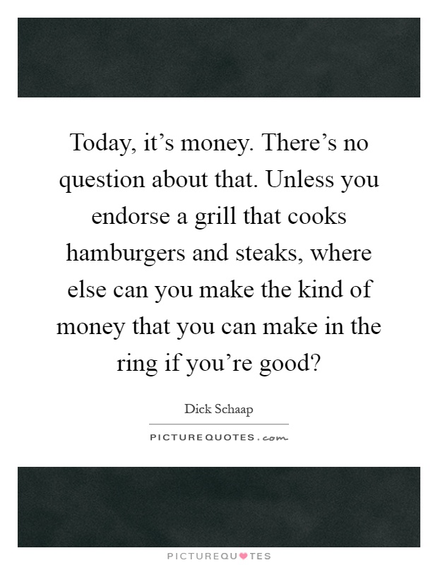 Today, it's money. There's no question about that. Unless you endorse a grill that cooks hamburgers and steaks, where else can you make the kind of money that you can make in the ring if you're good? Picture Quote #1