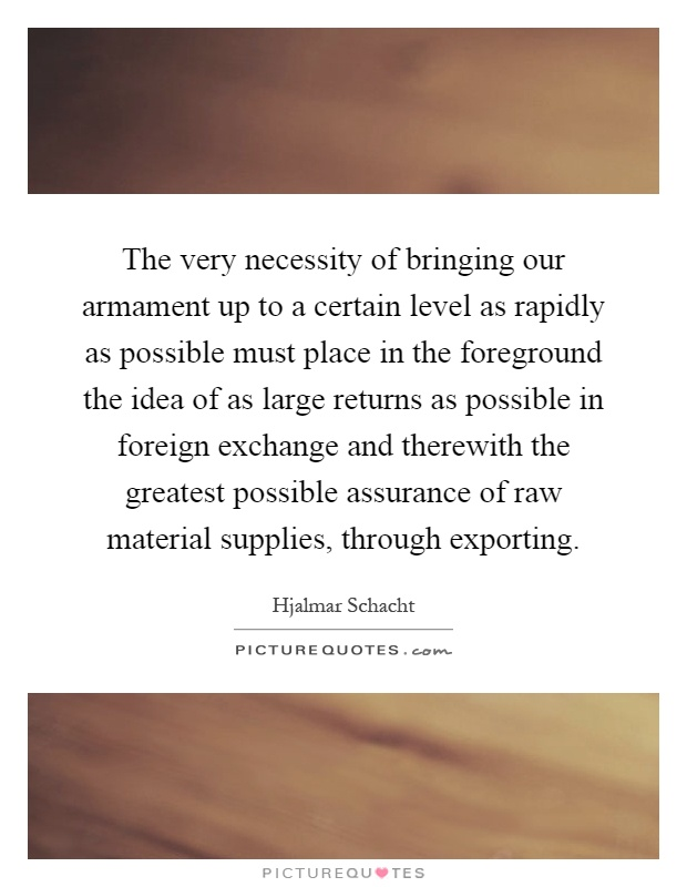 The very necessity of bringing our armament up to a certain level as rapidly as possible must place in the foreground the idea of as large returns as possible in foreign exchange and therewith the greatest possible assurance of raw material supplies, through exporting Picture Quote #1