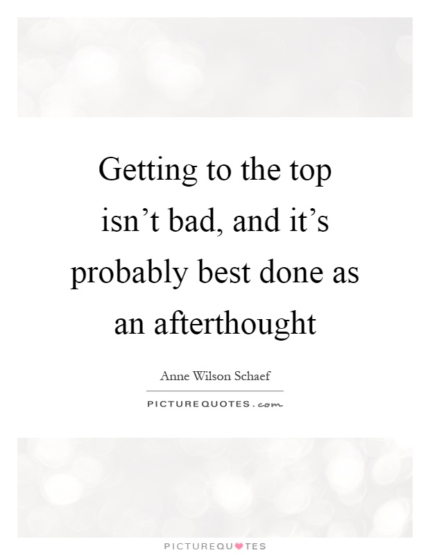Getting to the top isn't bad, and it's probably best done as an afterthought Picture Quote #1