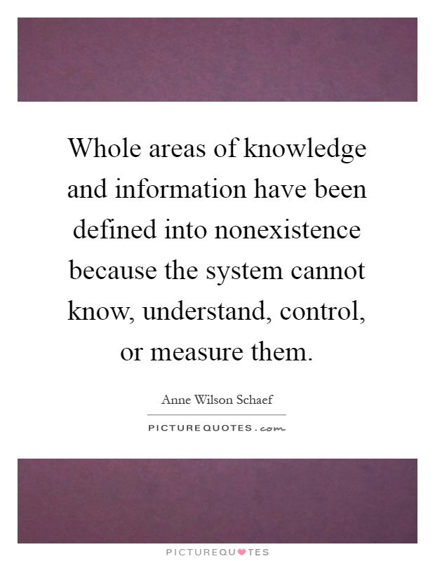 Whole areas of knowledge and information have been defined into nonexistence because the system cannot know, understand, control, or measure them Picture Quote #1