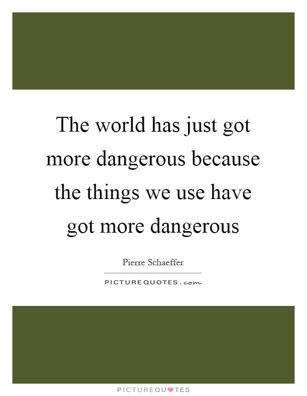 The world has just got more dangerous because the things we use have got more dangerous Picture Quote #1