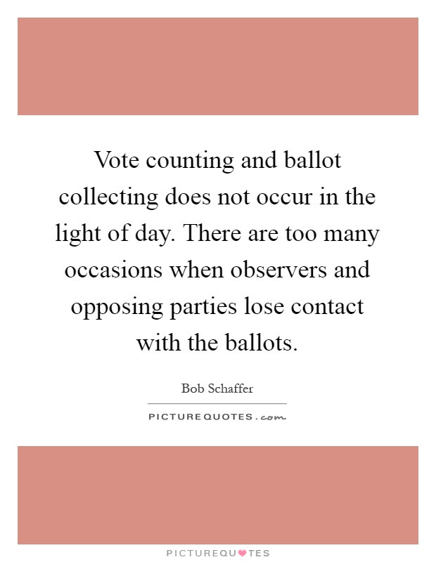 Vote counting and ballot collecting does not occur in the light of day. There are too many occasions when observers and opposing parties lose contact with the ballots Picture Quote #1