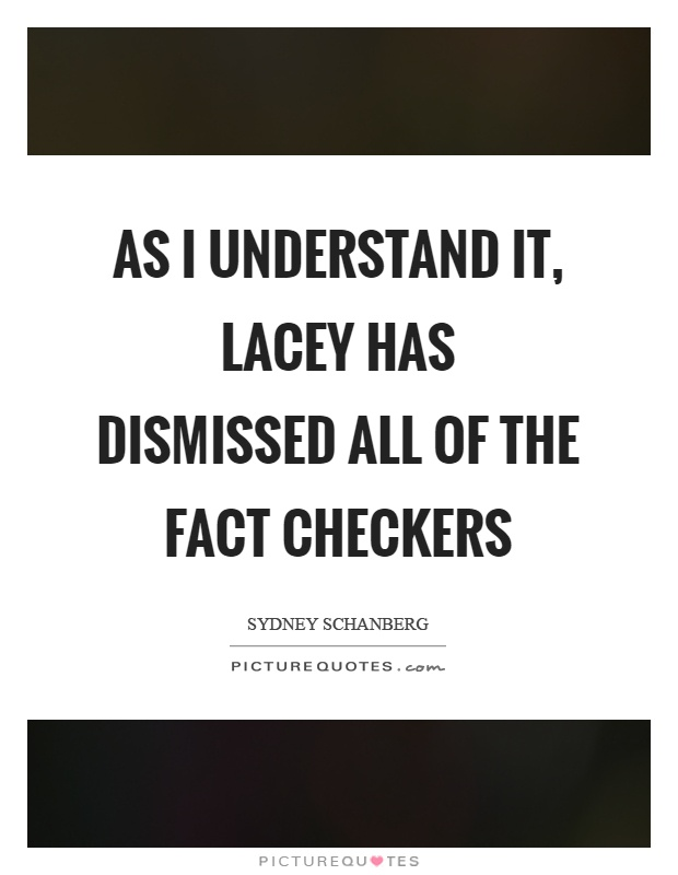 As I understand it, lacey has dismissed all of the fact checkers Picture Quote #1