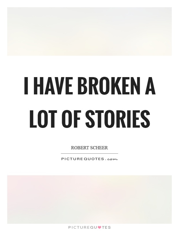 I have broken a lot of stories Picture Quote #1