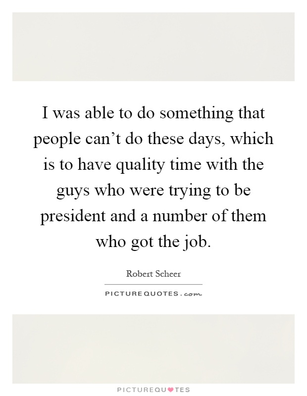 I was able to do something that people can't do these days, which is to have quality time with the guys who were trying to be president and a number of them who got the job Picture Quote #1
