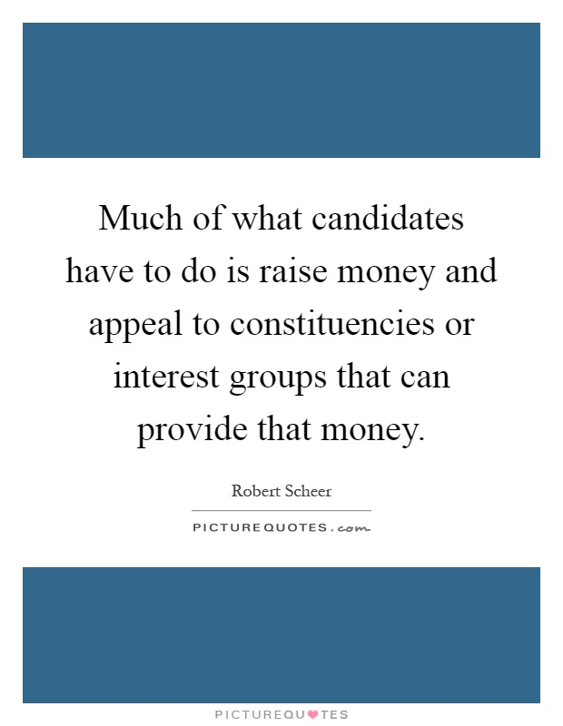Much of what candidates have to do is raise money and appeal to constituencies or interest groups that can provide that money Picture Quote #1