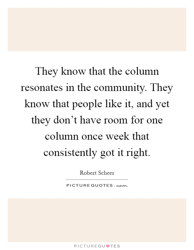 They know that the column resonates in the community. They know that people like it, and yet they don't have room for one column once week that consistently got it right Picture Quote #1