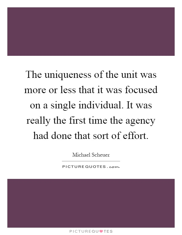 The uniqueness of the unit was more or less that it was focused on a single individual. It was really the first time the agency had done that sort of effort Picture Quote #1