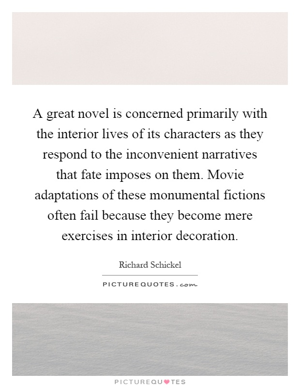 A great novel is concerned primarily with the interior lives of its characters as they respond to the inconvenient narratives that fate imposes on them. Movie adaptations of these monumental fictions often fail because they become mere exercises in interior decoration Picture Quote #1