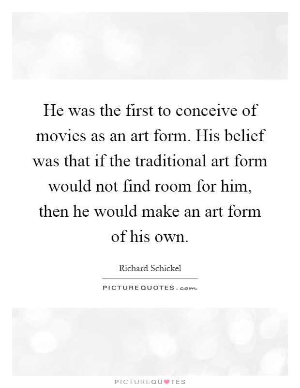 He was the first to conceive of movies as an art form. His belief was that if the traditional art form would not find room for him, then he would make an art form of his own Picture Quote #1