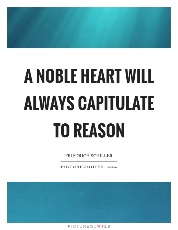 A noble heart will always capitulate to reason Picture Quote #1