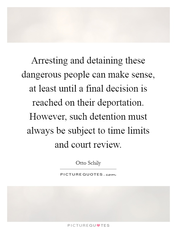 Arresting and detaining these dangerous people can make sense, at least until a final decision is reached on their deportation. However, such detention must always be subject to time limits and court review Picture Quote #1