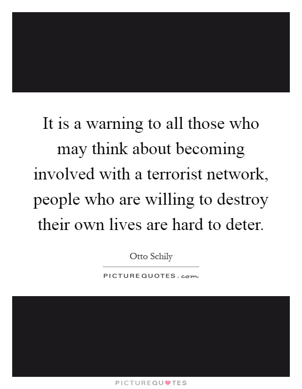 It is a warning to all those who may think about becoming involved with a terrorist network, people who are willing to destroy their own lives are hard to deter Picture Quote #1
