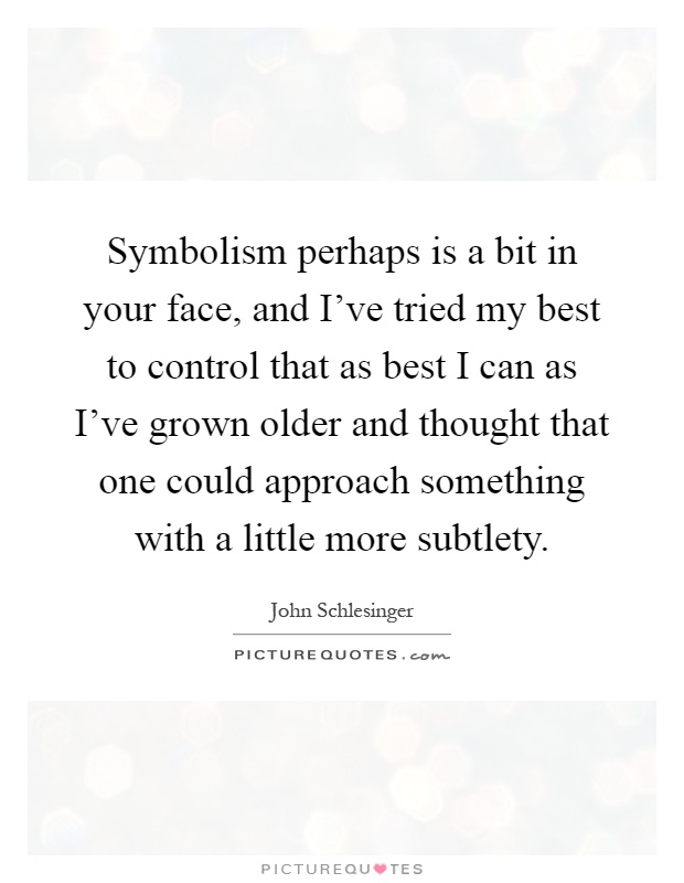 Symbolism perhaps is a bit in your face, and I've tried my best to control that as best I can as I've grown older and thought that one could approach something with a little more subtlety Picture Quote #1
