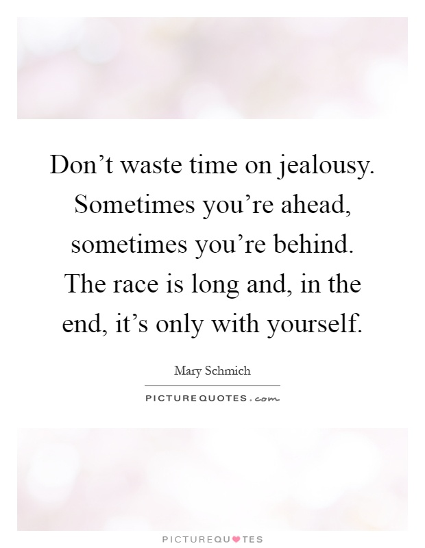 Don't waste time on jealousy. Sometimes you're ahead, sometimes you're behind. The race is long and, in the end, it's only with yourself Picture Quote #1