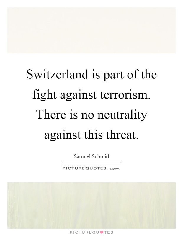 Switzerland is part of the fight against terrorism. There is no neutrality against this threat Picture Quote #1