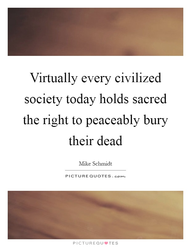 Virtually every civilized society today holds sacred the right to peaceably bury their dead Picture Quote #1