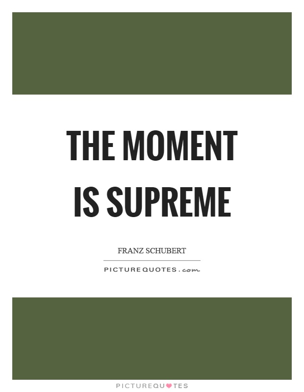 The moment is supreme Picture Quote #1