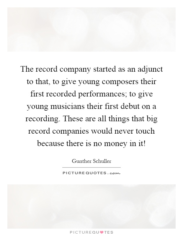 The record company started as an adjunct to that, to give young composers their first recorded performances; to give young musicians their first debut on a recording. These are all things that big record companies would never touch because there is no money in it! Picture Quote #1