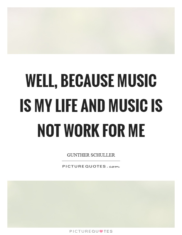 Well, because music is my life and music is not work for me Picture Quote #1