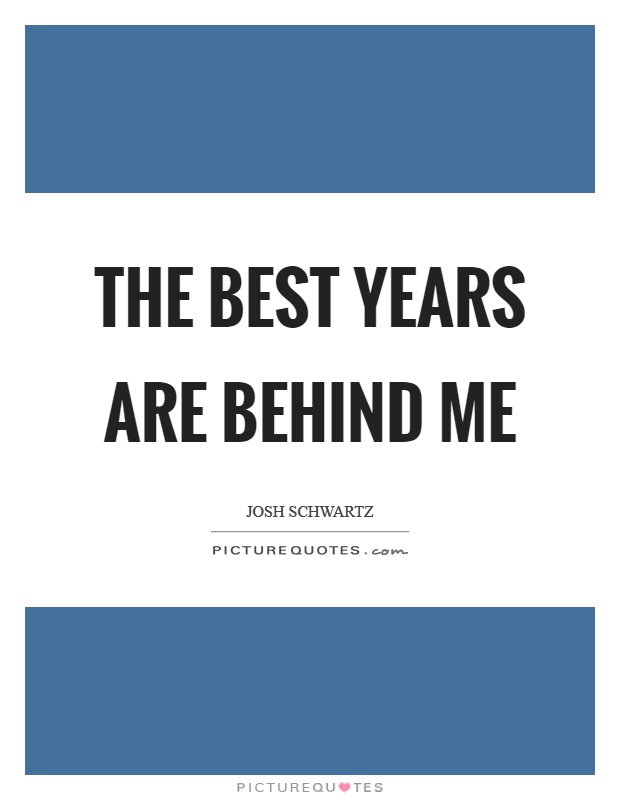 The best years are behind me Picture Quote #1