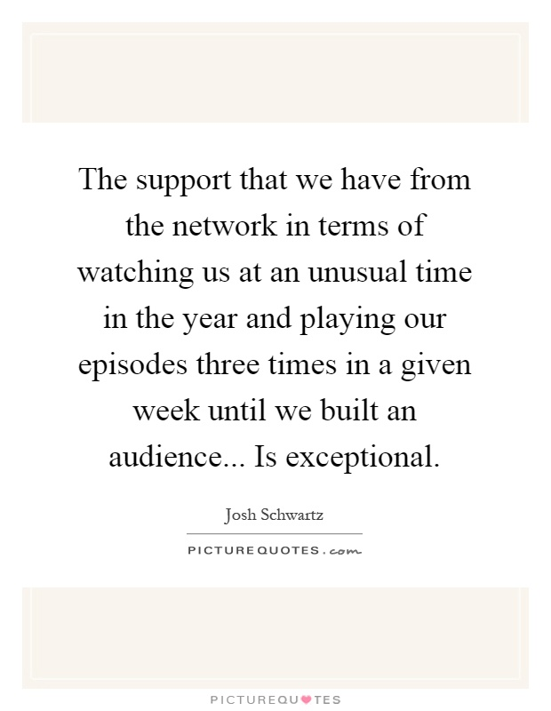 The support that we have from the network in terms of watching us at an unusual time in the year and playing our episodes three times in a given week until we built an audience... Is exceptional Picture Quote #1
