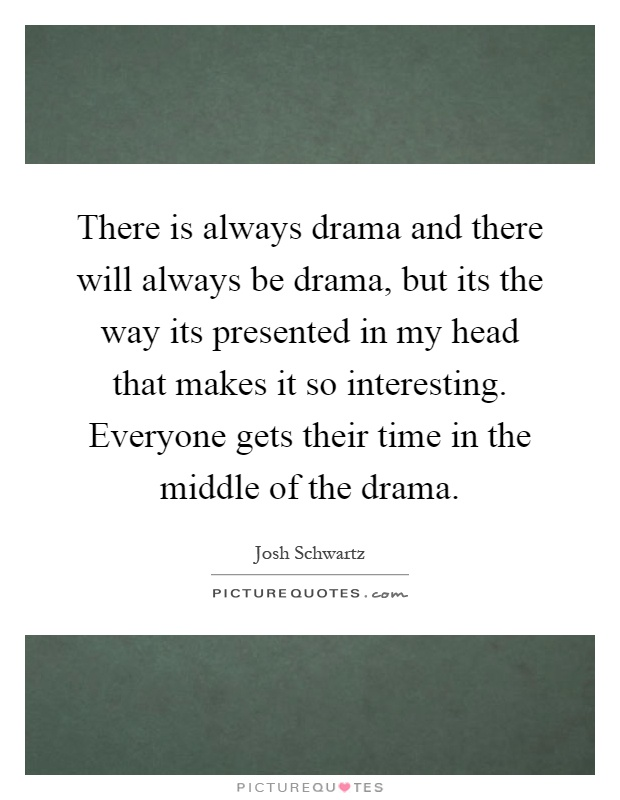 There is always drama and there will always be drama, but its the way its presented in my head that makes it so interesting. Everyone gets their time in the middle of the drama Picture Quote #1