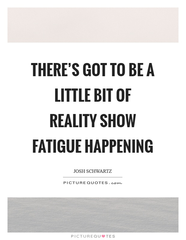There's got to be a little bit of reality show fatigue happening Picture Quote #1