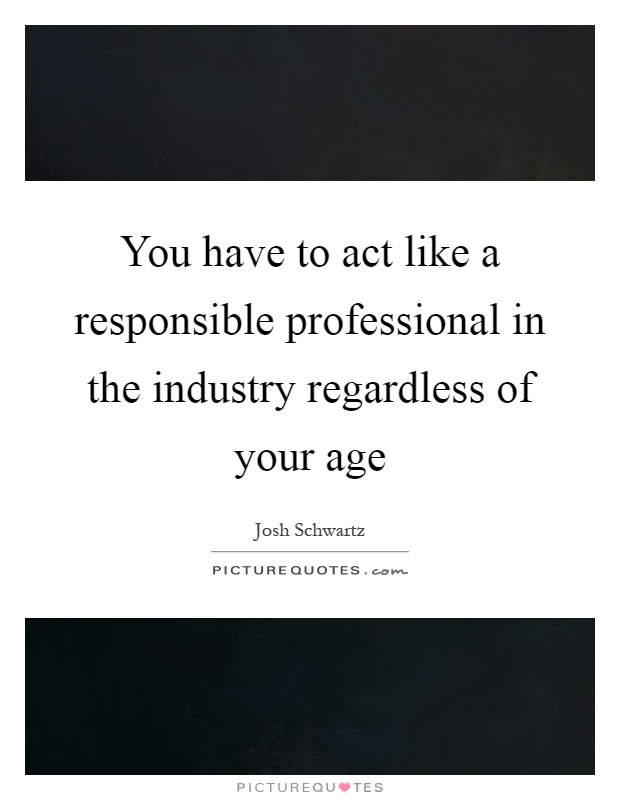 You have to act like a responsible professional in the industry regardless of your age Picture Quote #1