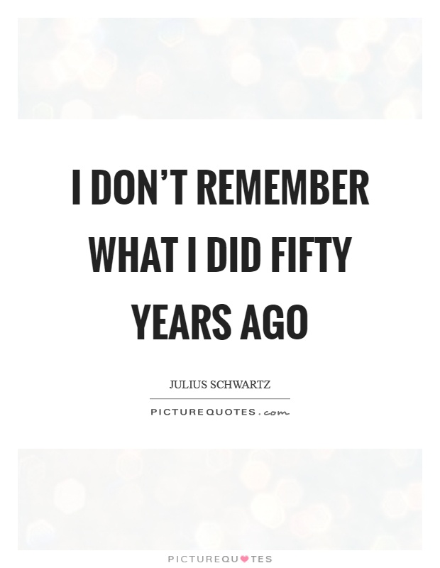 I don't remember what I did fifty years ago Picture Quote #1