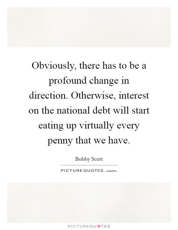 Obviously, there has to be a profound change in direction. Otherwise, interest on the national debt will start eating up virtually every penny that we have Picture Quote #1
