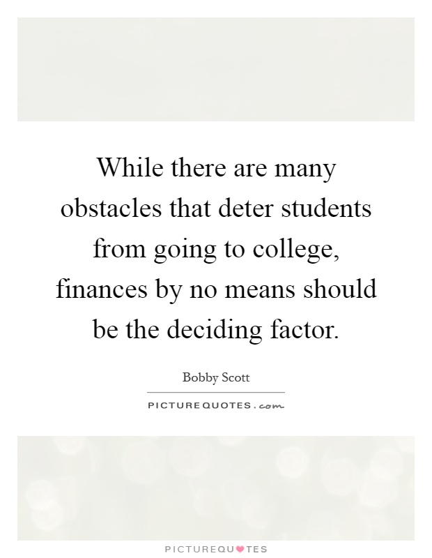 While there are many obstacles that deter students from going to college, finances by no means should be the deciding factor Picture Quote #1