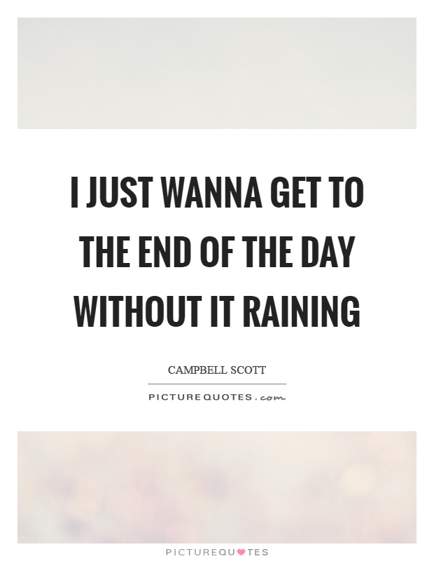 I just wanna get to the end of the day without it raining Picture Quote #1