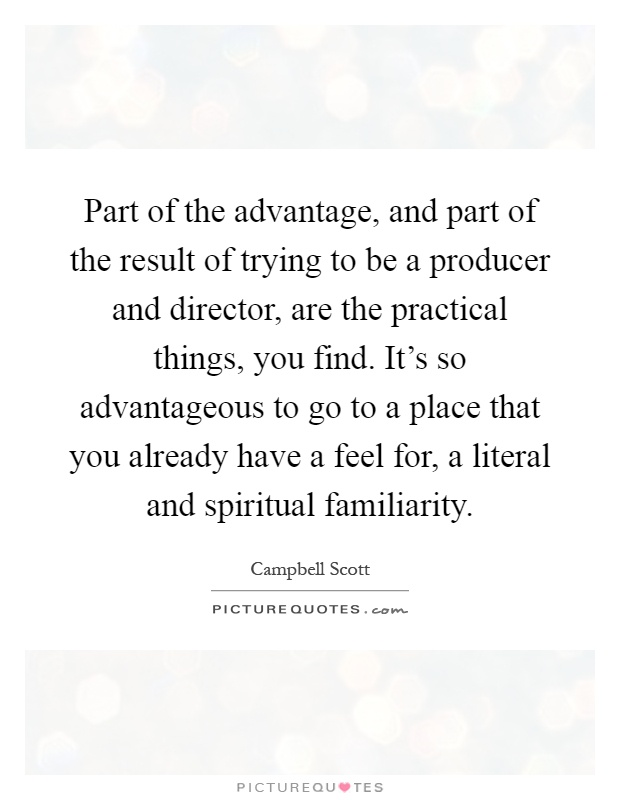 Part of the advantage, and part of the result of trying to be a producer and director, are the practical things, you find. It's so advantageous to go to a place that you already have a feel for, a literal and spiritual familiarity Picture Quote #1