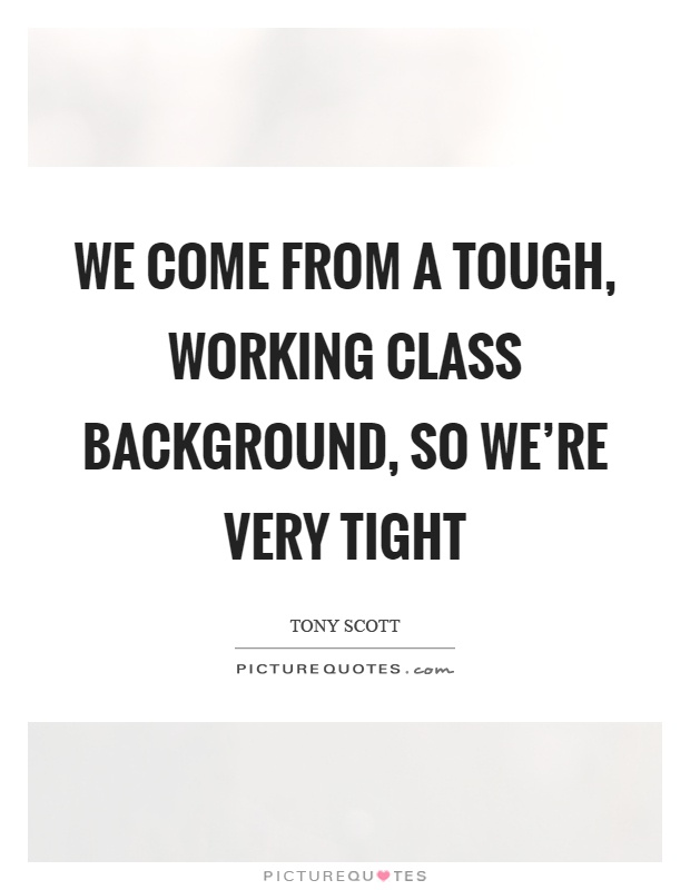 We come from a tough, working class background, so we're very tight Picture Quote #1