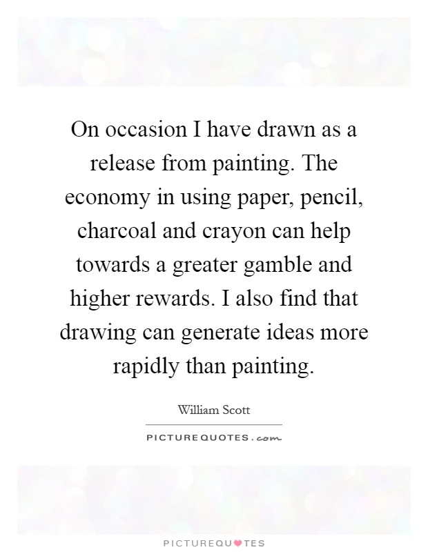 On occasion I have drawn as a release from painting. The economy in using paper, pencil, charcoal and crayon can help towards a greater gamble and higher rewards. I also find that drawing can generate ideas more rapidly than painting Picture Quote #1