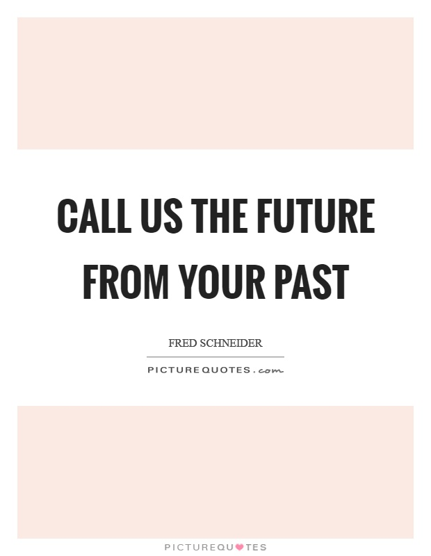 Call us the future from your past Picture Quote #1